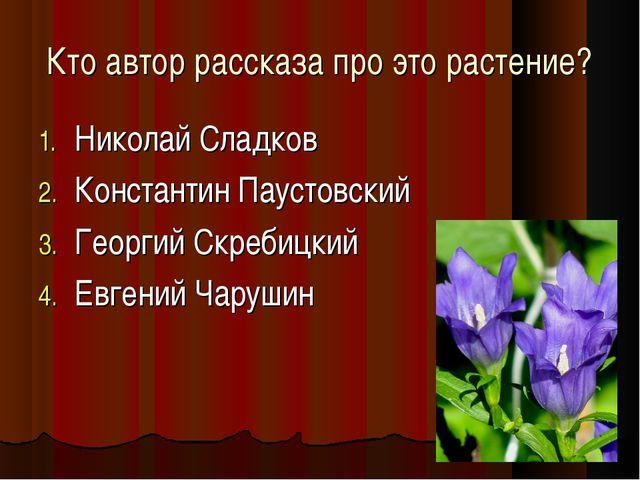 Кто автор рассказа про это растение? Николай Сладков Константин Паустовский Г...