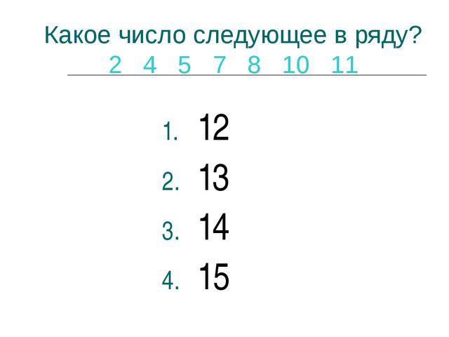 Какое число следующее в ряду? 2 4 5 7 8 10 11 12 13 14 15