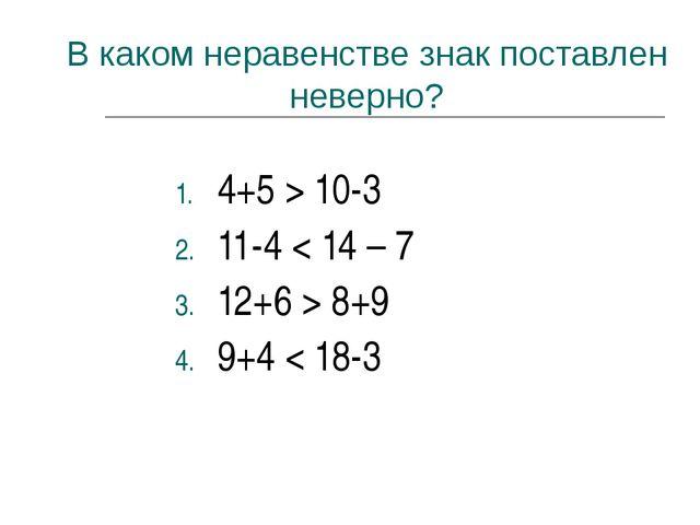 В каком неравенстве знак поставлен неверно? 4+5 > 10-3 11-4 < 14 – 7 12+6 > 8...
