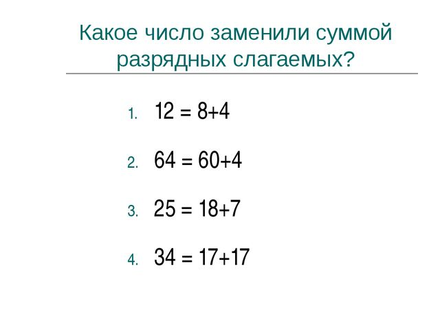 Какое число заменили суммой разрядных слагаемых? 12 = 8+4 64 = 60+4 25 = 18+7...