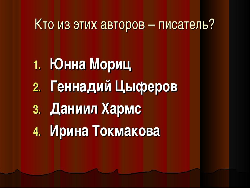 Кто из этих авторов – писатель? Юнна Мориц Геннадий Цыферов Даниил Хармс Ирин...