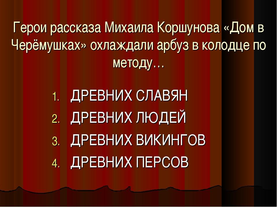 Герои рассказа Михаила Коршунова «Дом в Черёмушках» охлаждали арбуз в колодце...