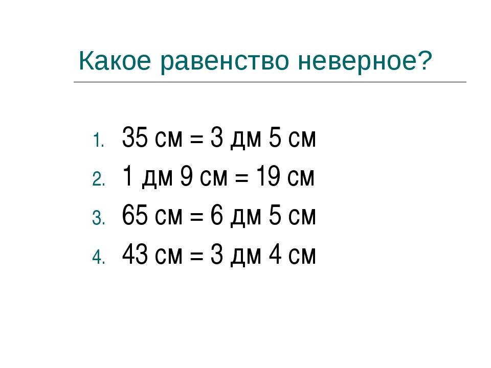 Какое равенство неверное? 35 см = 3 дм 5 см 1 дм 9 см = 19 см 65 см = 6 дм 5...
