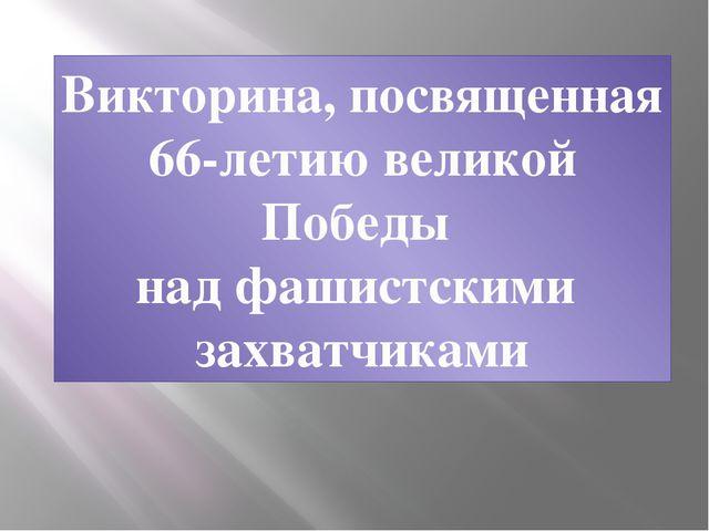 Викторина, посвященная 66-летию великой Победы над фашистскими захватчиками