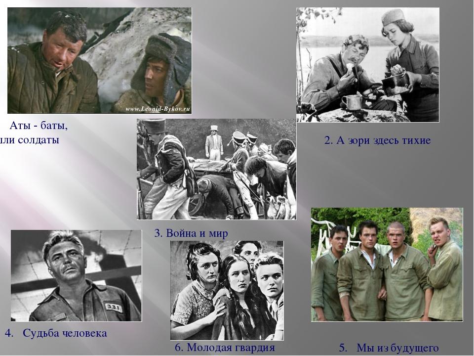 Аты - баты, шли солдаты 2. А зори здесь тихие 3. Война и мир 4. Судьба челове...