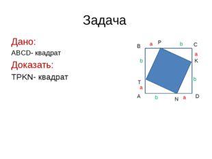 Задача Дано: ABCD- квадрат Доказать: TPKN- квадрат A B C D T P K N a a a a b