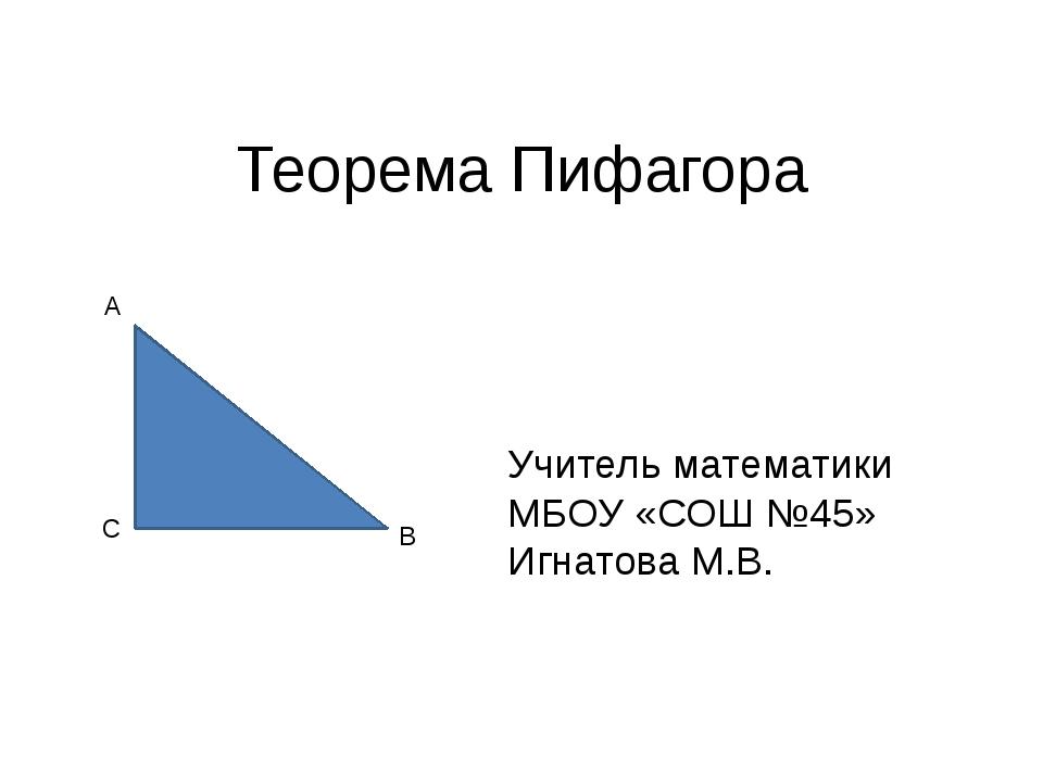 Теорема Пифагора A B C Учитель математики МБОУ «СОШ №45» Игнатова М.В.