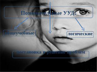 Познавательные УУД: общеучебные логические постановка и решение проблем