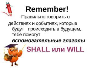 Remember! Правильно говорить о действиях и событиях, которые будут происходит