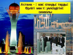 Астана – Қазақстандықтардың бірлігі мен тәуелсіздігінің символы