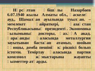 Нұрсұлтан Әбішұлы Назарбаев 6.07.1940 жылы Алматы обл., Қаскелең ауд., Шама