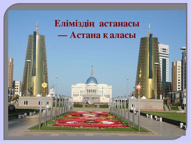 Еліміздің астанасы — Астана қаласы