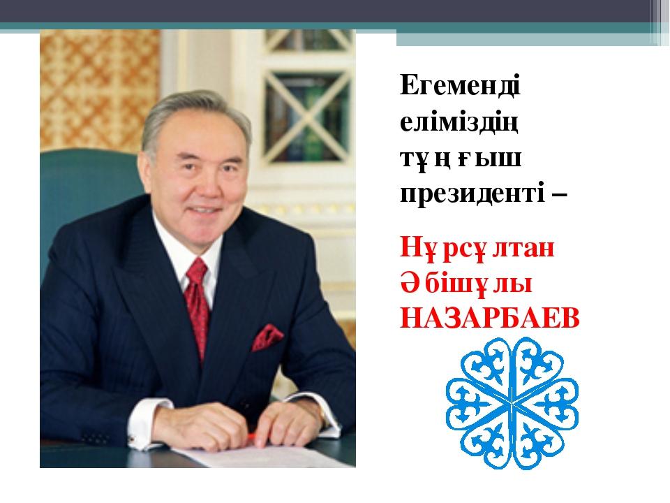 Егеменді еліміздің тұңғыш президенті – Нұрсұлтан Әбішұлы НАЗАРБАЕВ
