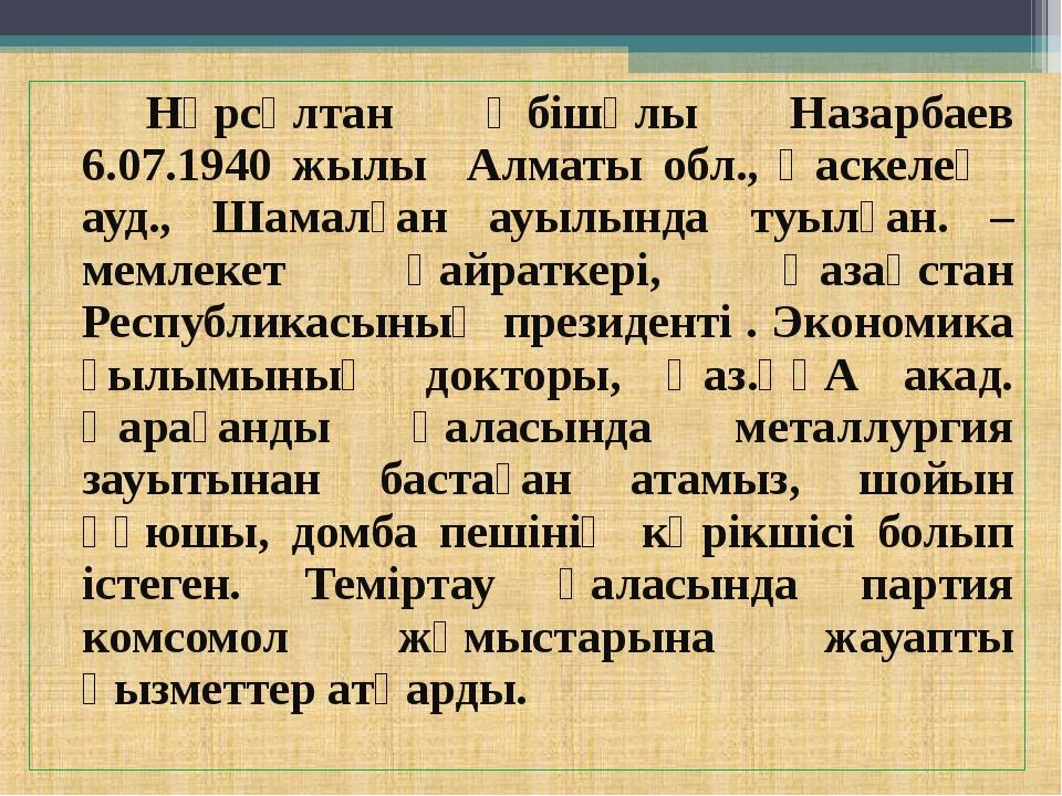 Нұрсұлтан Әбішұлы Назарбаев 6.07.1940 жылы Алматы обл., Қаскелең ауд., Шама...