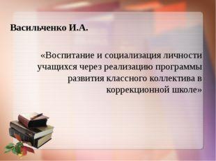 Васильченко И.А. «Воспитание и социализация личности учащихся через реализац