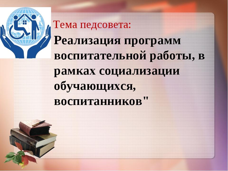 Тема педсовета: Реализация программ воспитательной работы, в рамках социализа...