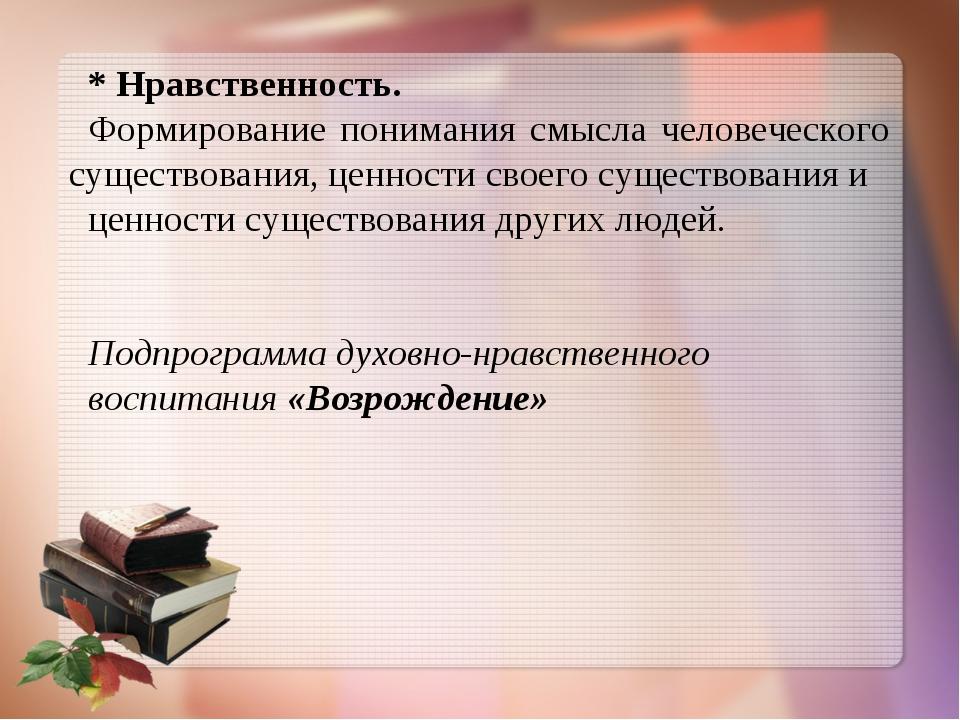 * Нравственность. Формирование понимания смысла человеческого существования,...