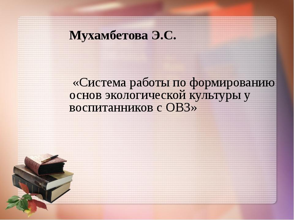 Мухамбетова Э.С. «Система работы по формированию основ экологической культур...
