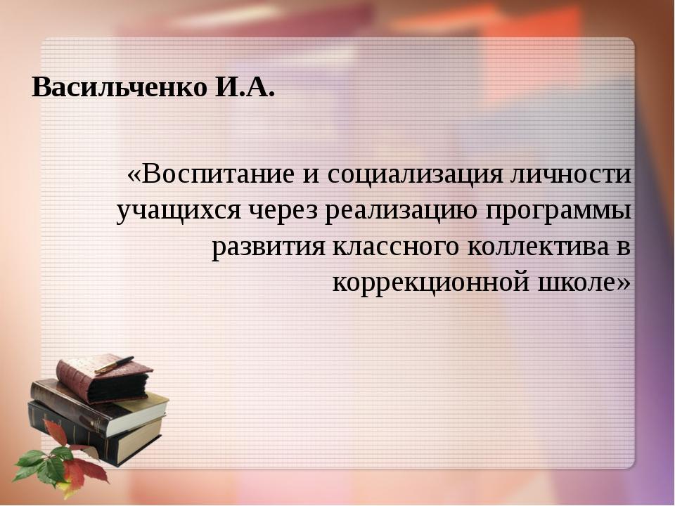 Васильченко И.А. «Воспитание и социализация личности учащихся через реализац...