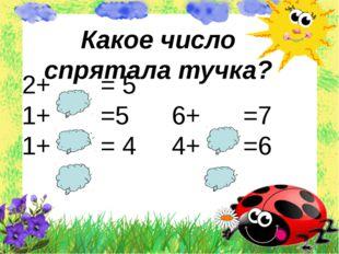 2+ = 5 1+ =5 6+ =7 1+ = 4 4+ =6 Какое число спрятала тучка?