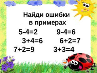 Найди ошибки в примерах 5-4=2 9-4=6 3+4=6 6+2=7 7+2=9 3+3=4