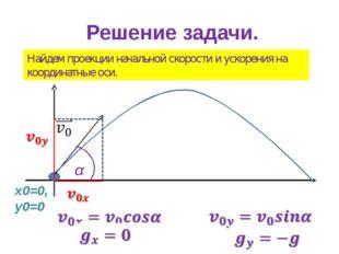Решение задачи. Найдем проекции начальной скорости и ускорения на координатны