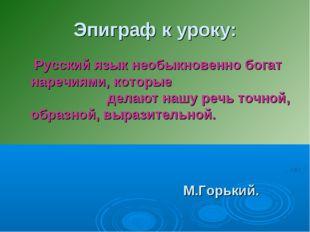Эпиграф к уроку: Русский язык необыкновенно богат наречиями, которые делают н