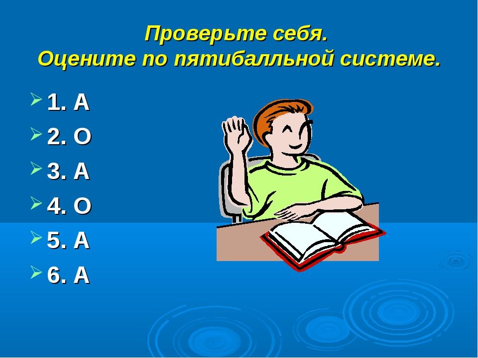 Проверьте себя. Оцените по пятибалльной системе. 1. А 2. О 3. А 4. О 5. А 6. А