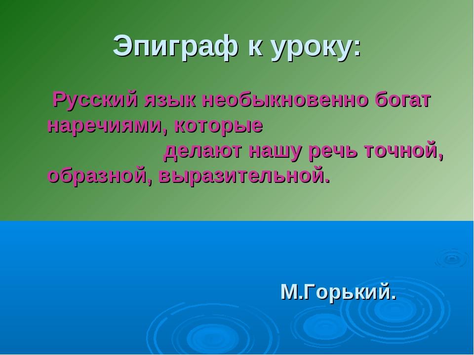 Эпиграф к уроку: Русский язык необыкновенно богат наречиями, которые делают н...