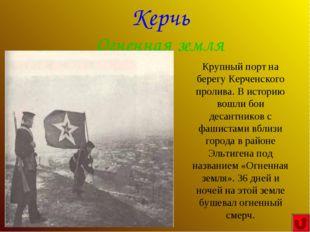 Керчь Огненная земля Крупный порт на берегу Керченского пролива. В историю во