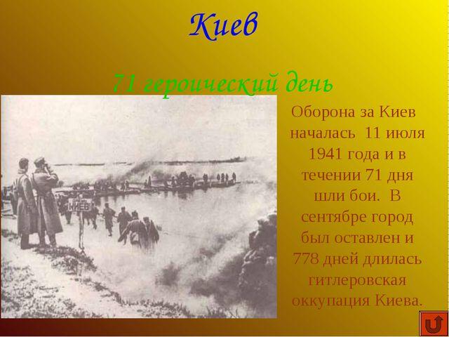 Оборона за Киев началась 11 июля 1941 года и в течении 71 дня шли бои. В сен...