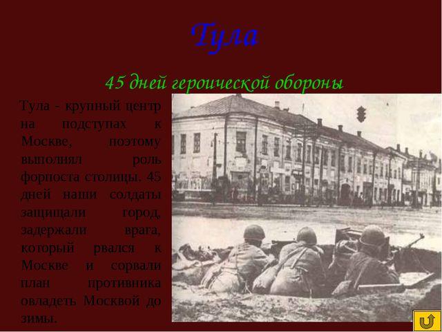 Тула - крупный центр на подступах к Москве, поэтому выполнял роль форпоста с...
