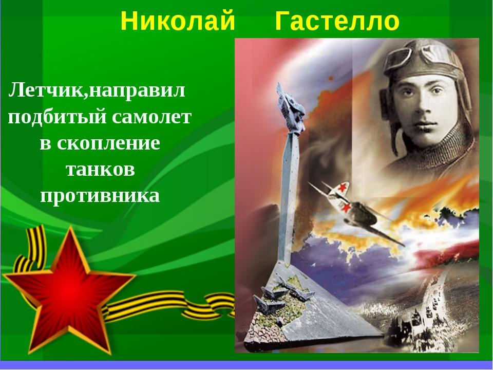 Николай Гастелло Летчик,направил подбитый самолет в скопление танков противника