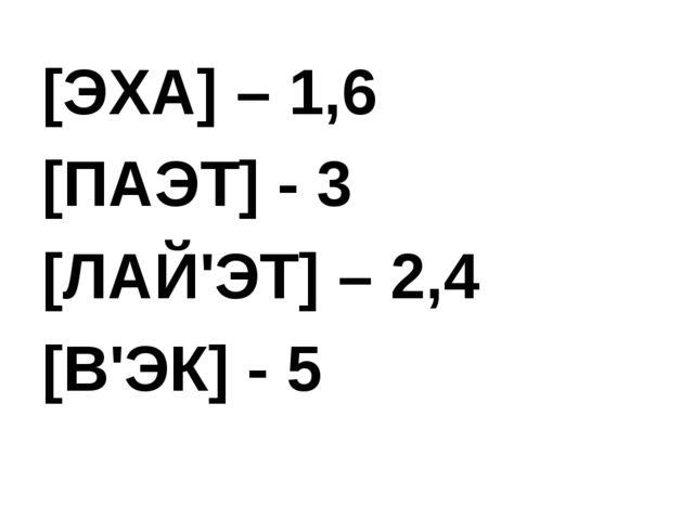 [ЭХА] – 1,6 [ПАЭТ] - 3 [ЛАЙ'ЭТ] – 2,4 [В'ЭК] - 5