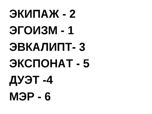 ЭКИПАЖ - 2 ЭГОИЗМ - 1 ЭВКАЛИПТ- 3 ЭКСПОНАТ - 5 ДУЭТ -4 МЭР - 6