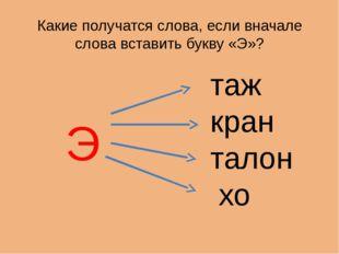 Какие получатся слова, если вначале слова вставить букву «Э»? Э таж кран тало