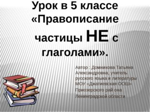 Урок в 5 классе «Правописание частицы НЕ с глаголами».    Автор