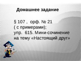 Домашнее задание § 107 , орф. № 21 ( с примерами); упр. 615. Мини-сочинение н