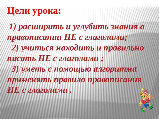 Цели урока: 1) расширить и углубить знания о правописании НЕ с глаголами; 2)...