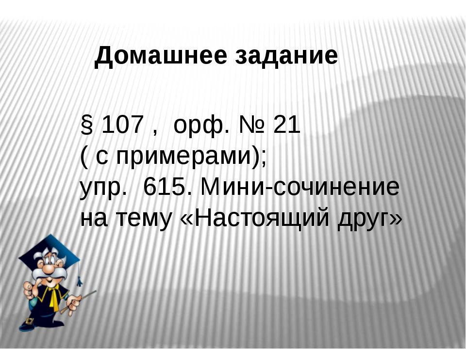 Домашнее задание § 107 , орф. № 21 ( с примерами); упр. 615. Мини-сочинение н...