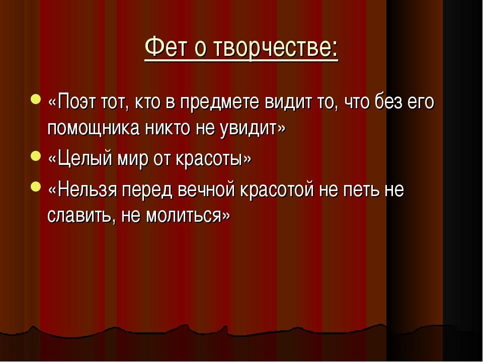 Фет о творчестве: «Поэт тот, кто в предмете видит то, что без его помощника н...