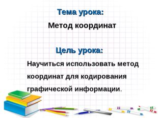Тема урока: Метод координат Научиться использовать метод координат для кодиро