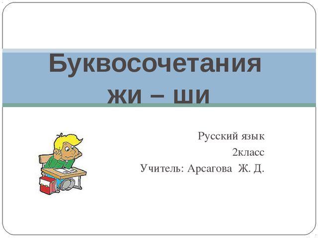Русский язык 2класс Учитель: Арсагова Ж. Д. Буквосочетания жи – ши