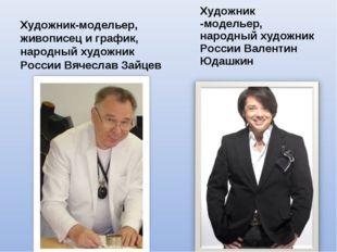 Художник-модельер, живописец играфик, народный художник России Вячеслав Зайц