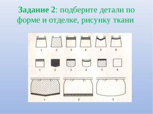 Задание 2: подберите детали по форме и отделке, рисунку ткани