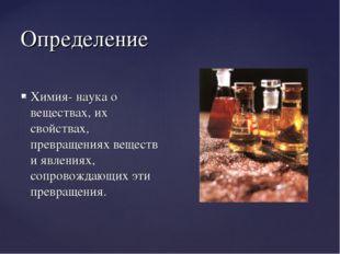 Определение Химия- наука о веществах, их свойствах, превращениях веществ и яв