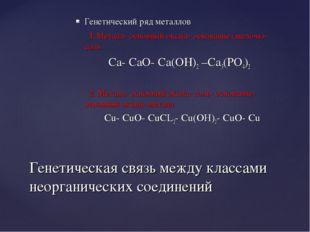 Генетический ряд металлов 1.Металл- основный оксид- основание (щелочь)- соль