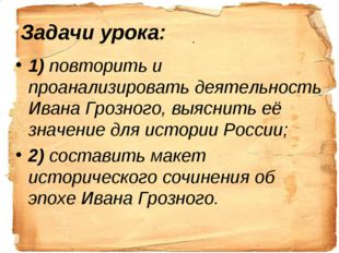1) повторить и проанализировать деятельность Ивана Грозного, выяснить её знач