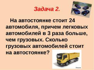 Задача 2. На автостоянке стоит 24 автомобиля, причем легковых автомобилей в 3