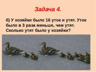 Задача 4. б) У хозяйки было 16 уток и утят. Уток было в 3 раза меньше, чем ут